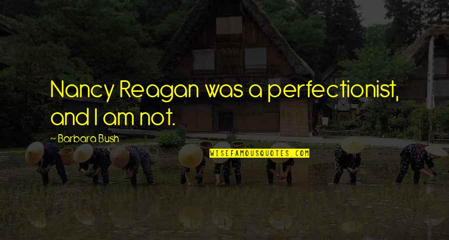 Nancy Reagan Quotes By Barbara Bush: Nancy Reagan was a perfectionist, and I am