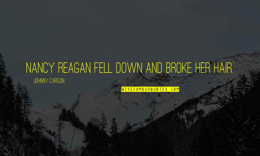 Nancy Reagan Quotes By Johnny Carson: Nancy Reagan fell down and broke her hair.