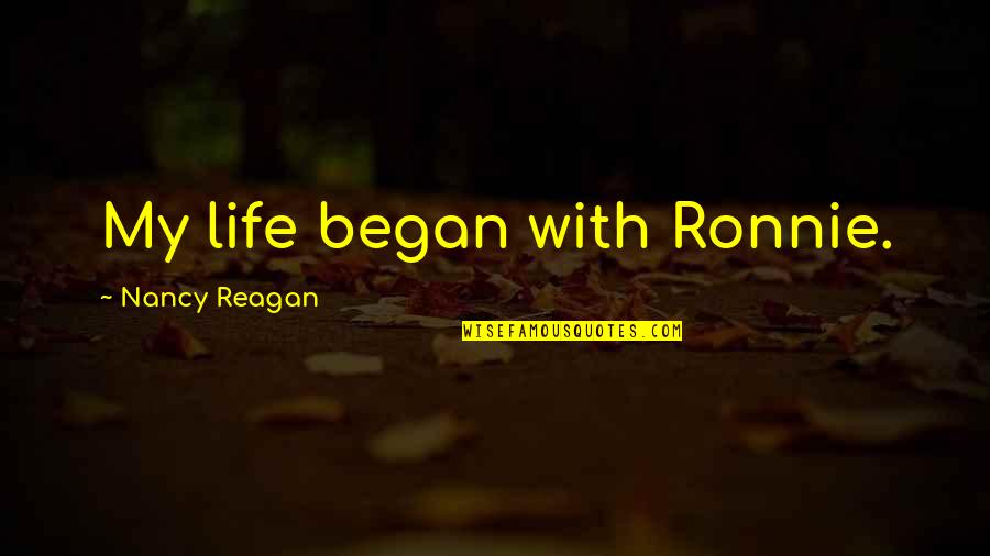 Nancy Reagan Quotes By Nancy Reagan: My life began with Ronnie.