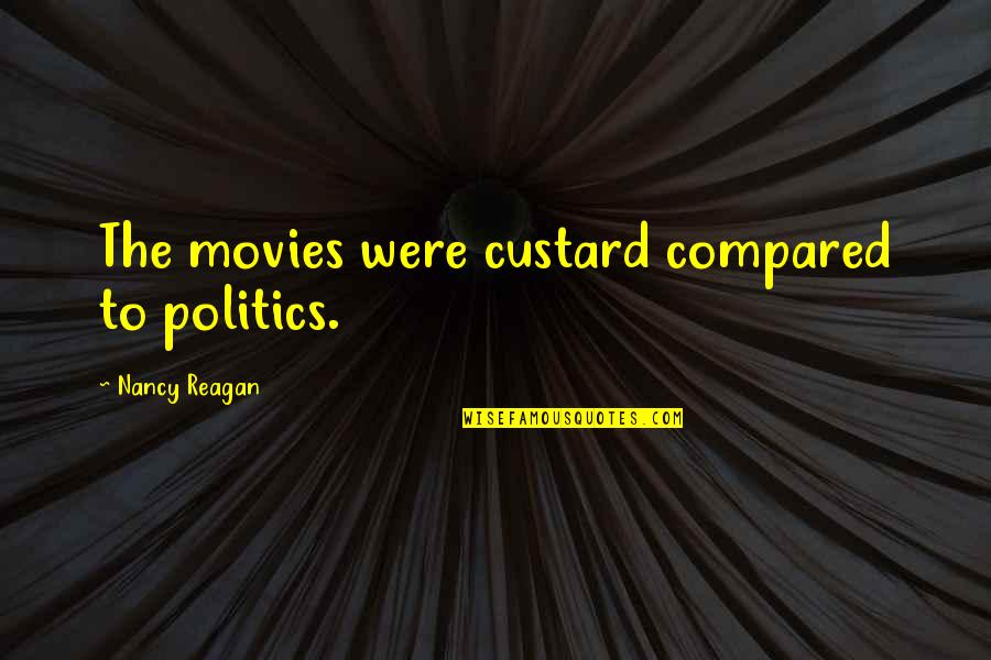 Nancy Reagan Quotes By Nancy Reagan: The movies were custard compared to politics.