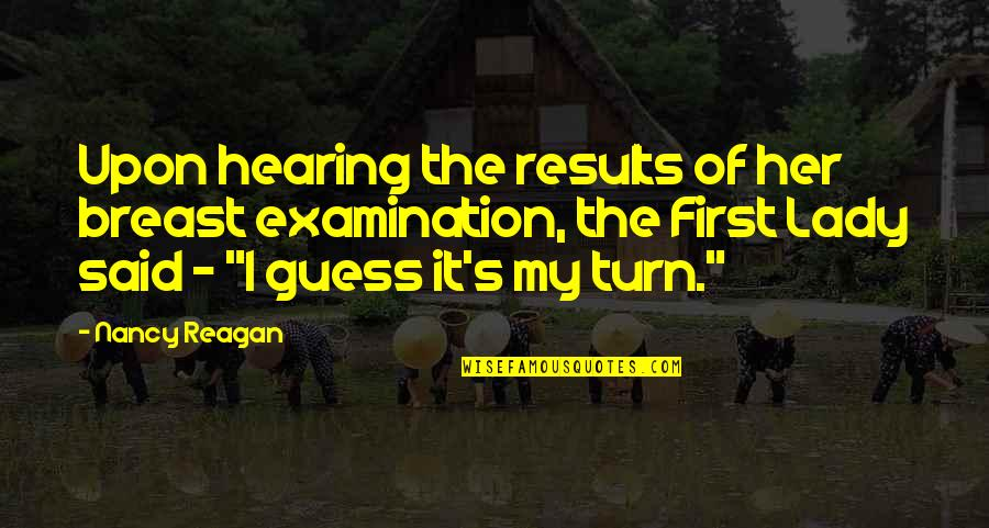 Nancy Reagan Quotes By Nancy Reagan: Upon hearing the results of her breast examination,