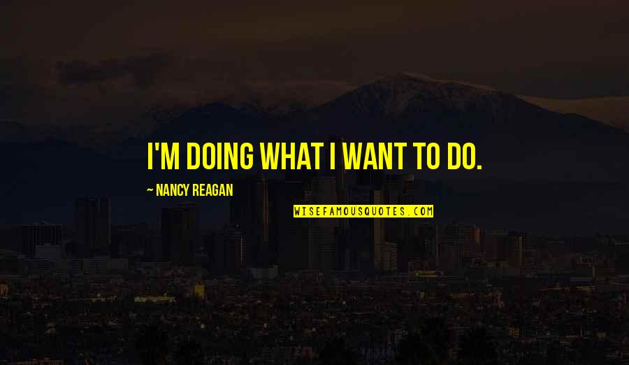 Nancy Reagan Quotes By Nancy Reagan: I'm doing what I want to do.