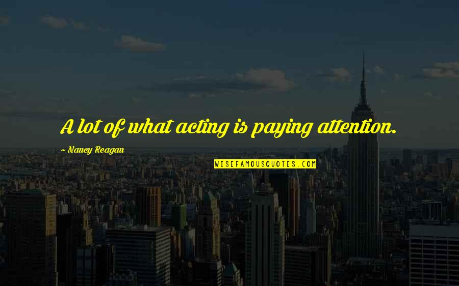 Nancy Reagan Quotes By Nancy Reagan: A lot of what acting is paying attention.