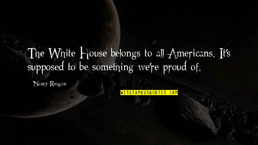 Nancy Reagan Quotes By Nancy Reagan: The White House belongs to all Americans. It's
