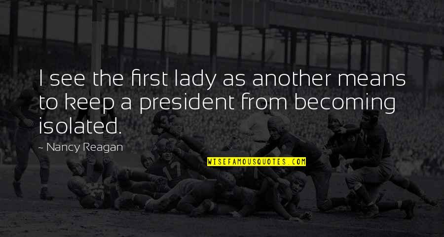 Nancy Reagan Quotes By Nancy Reagan: I see the first lady as another means