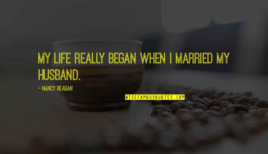 Nancy Reagan Quotes By Nancy Reagan: My life really began when I married my