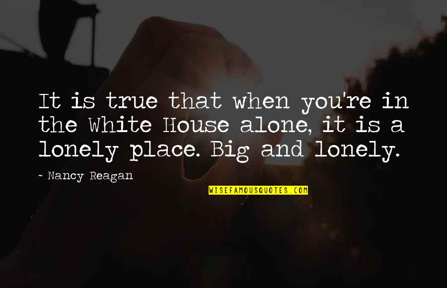 Nancy Reagan Quotes By Nancy Reagan: It is true that when you're in the