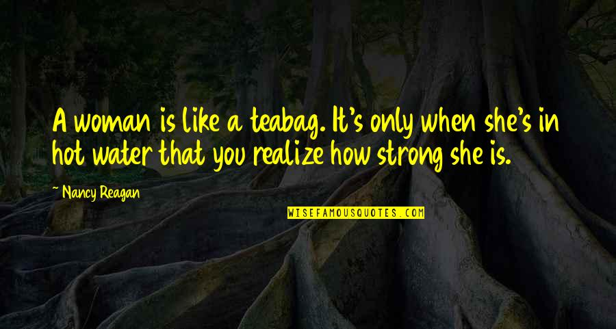 Nancy Reagan Quotes By Nancy Reagan: A woman is like a teabag. It's only