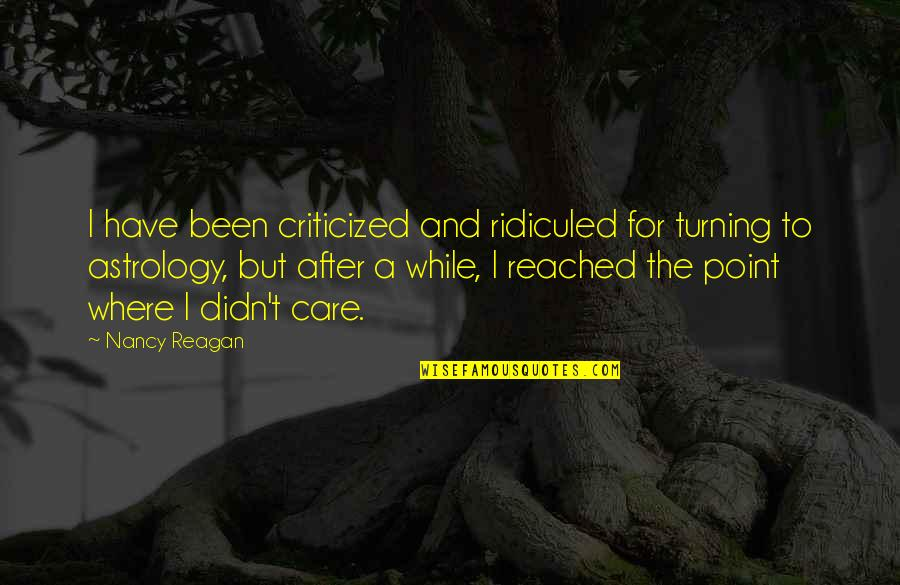 Nancy Reagan Quotes By Nancy Reagan: I have been criticized and ridiculed for turning