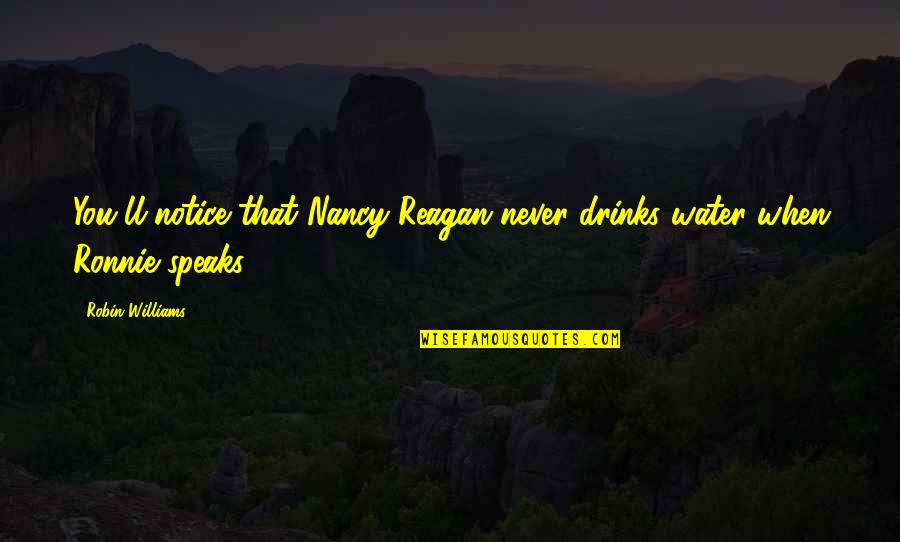 Nancy Reagan Quotes By Robin Williams: You'll notice that Nancy Reagan never drinks water
