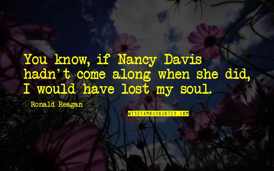 Nancy Reagan Quotes By Ronald Reagan: You know, if Nancy Davis hadn't come along
