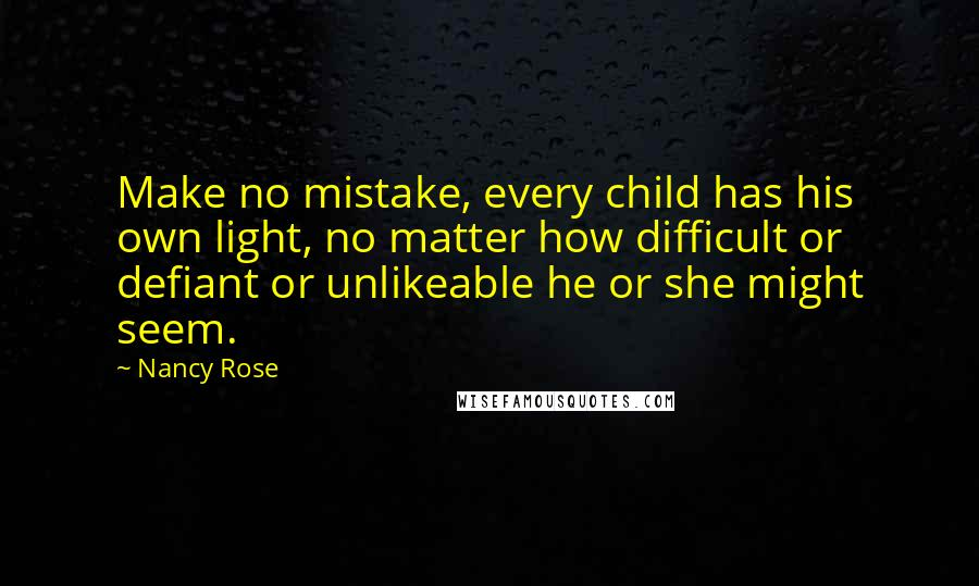 Nancy Rose quotes: Make no mistake, every child has his own light, no matter how difficult or defiant or unlikeable he or she might seem.