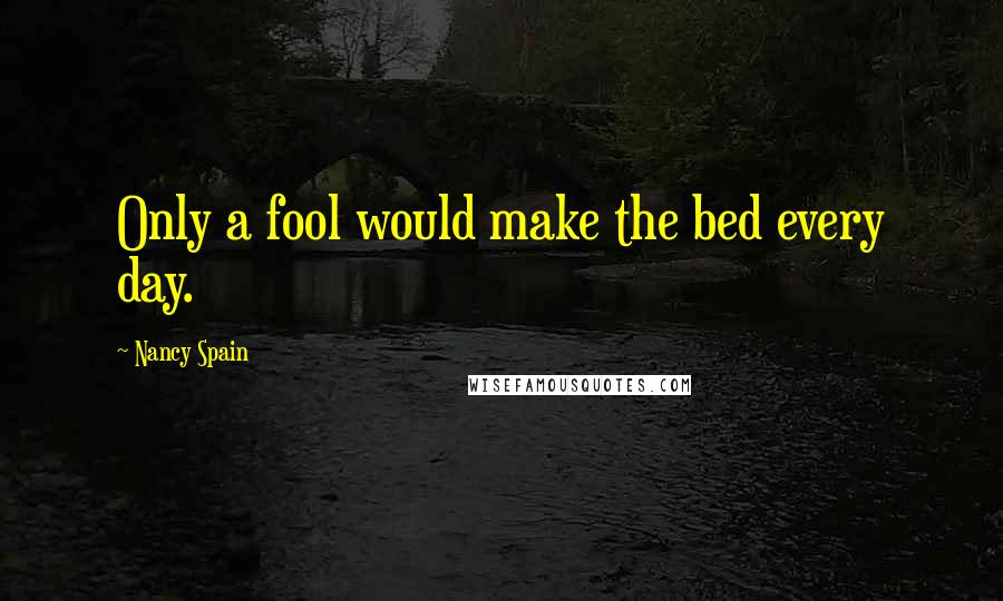 Nancy Spain quotes: Only a fool would make the bed every day.