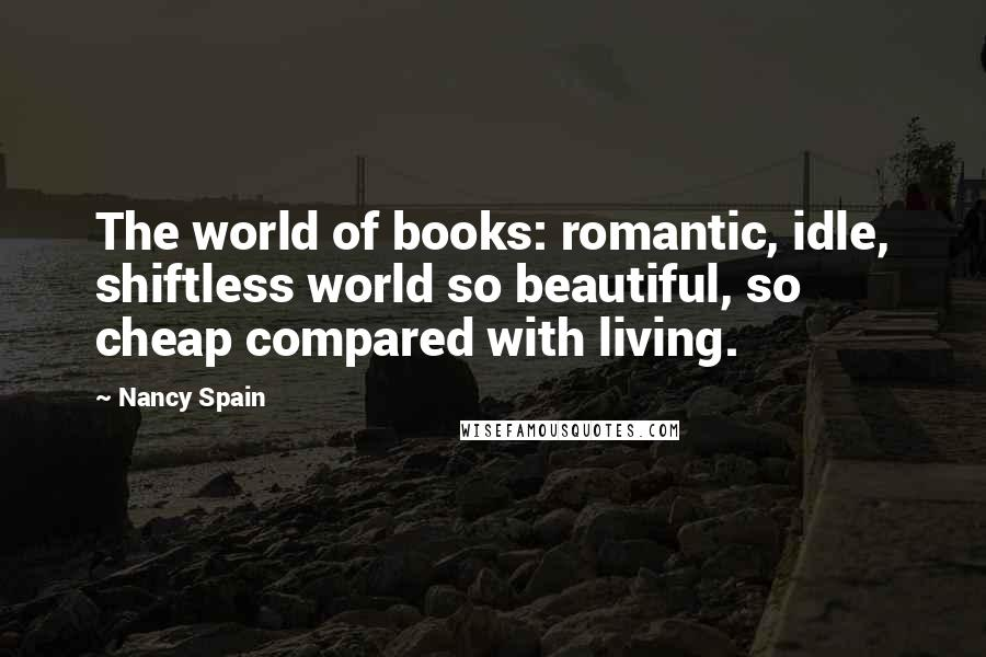 Nancy Spain quotes: The world of books: romantic, idle, shiftless world so beautiful, so cheap compared with living.