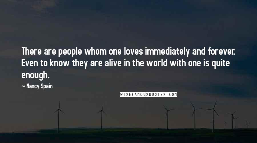 Nancy Spain quotes: There are people whom one loves immediately and forever. Even to know they are alive in the world with one is quite enough.