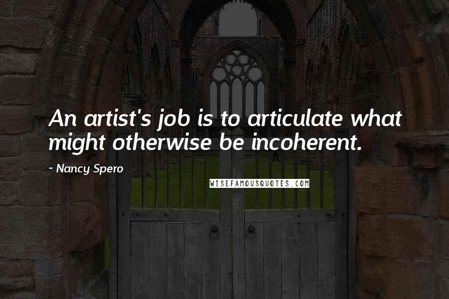 Nancy Spero quotes: An artist's job is to articulate what might otherwise be incoherent.