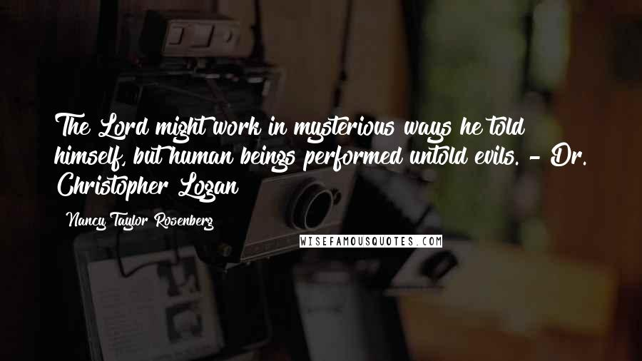 Nancy Taylor Rosenberg quotes: The Lord might work in mysterious ways he told himself, but human beings performed untold evils. - Dr. Christopher Logan