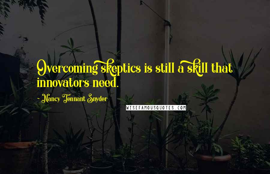 Nancy Tennant Snyder quotes: Overcoming skeptics is still a skill that innovators need.