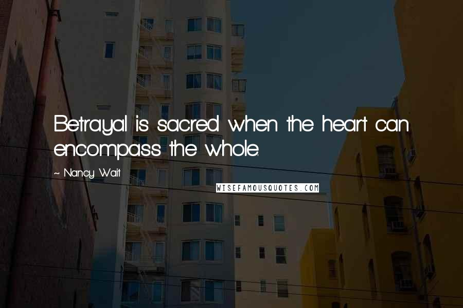 Nancy Wait quotes: Betrayal is sacred when the heart can encompass the whole.