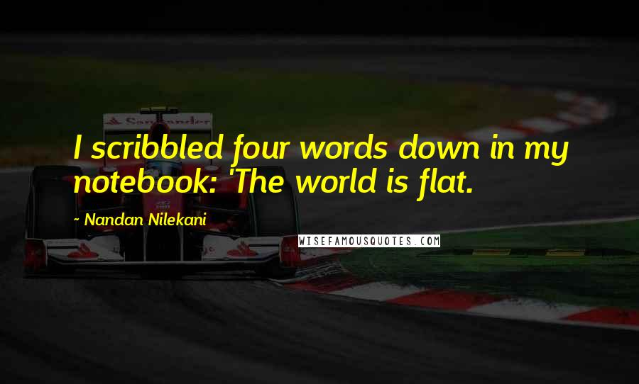 Nandan Nilekani quotes: I scribbled four words down in my notebook: 'The world is flat.