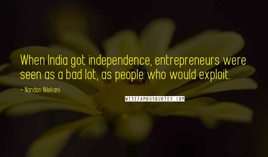 Nandan Nilekani quotes: When India got independence, entrepreneurs were seen as a bad lot, as people who would exploit.