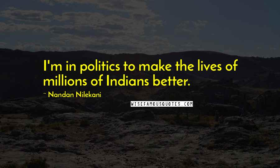 Nandan Nilekani quotes: I'm in politics to make the lives of millions of Indians better.