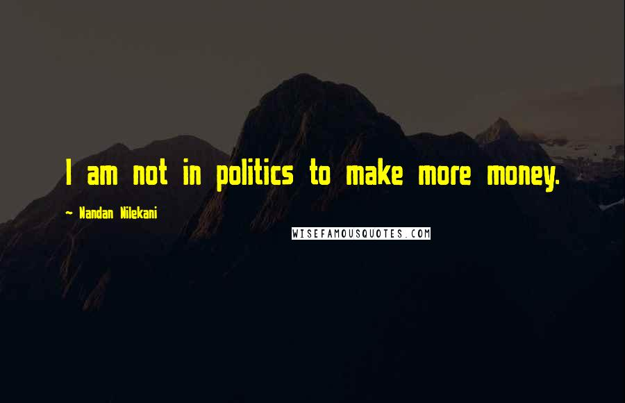 Nandan Nilekani quotes: I am not in politics to make more money.