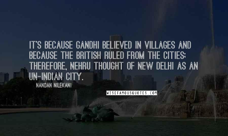 Nandan Nilekani quotes: It's because Gandhi believed in villages and because the British ruled from the cities; therefore, Nehru thought of New Delhi as an un-Indian city.