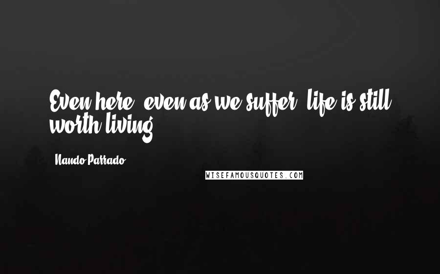 Nando Parrado quotes: Even here, even as we suffer, life is still worth living ...
