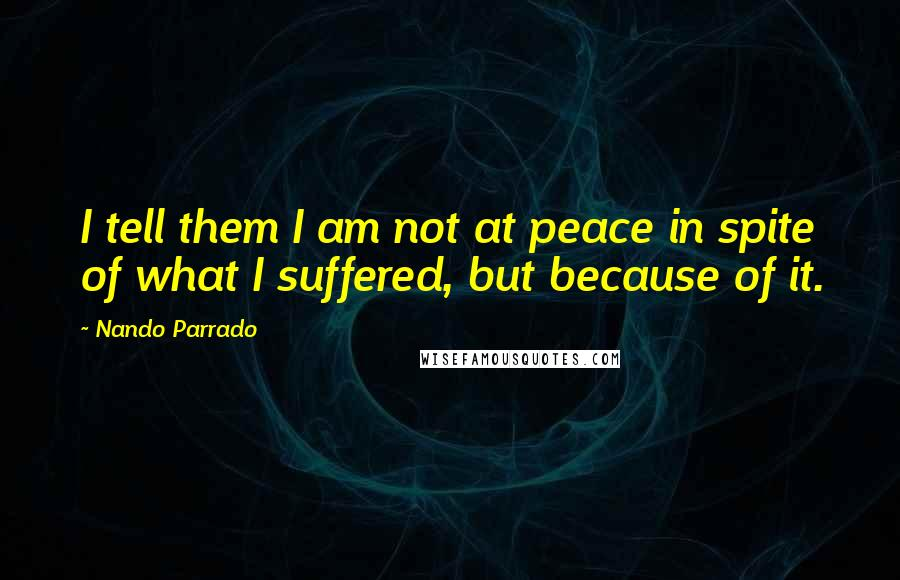 Nando Parrado quotes: I tell them I am not at peace in spite of what I suffered, but because of it.