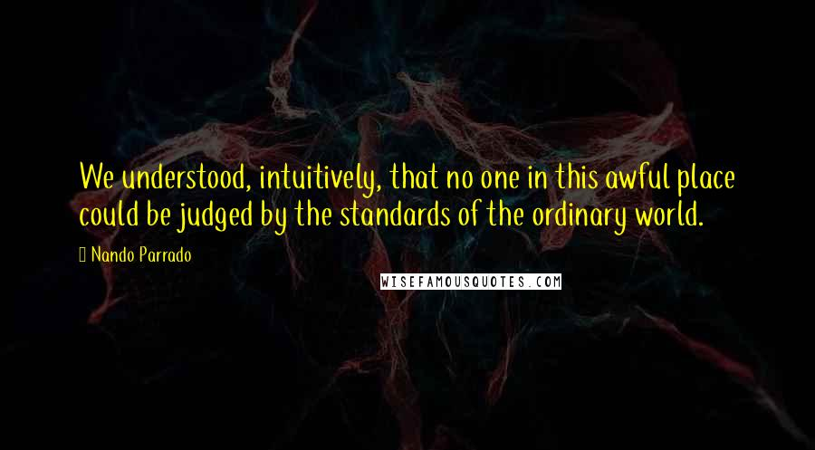 Nando Parrado quotes: We understood, intuitively, that no one in this awful place could be judged by the standards of the ordinary world.