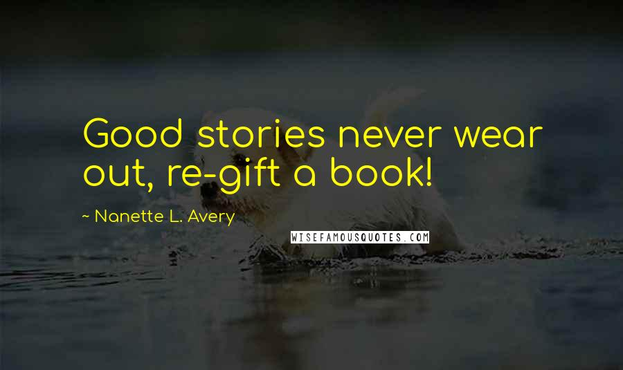 Nanette L. Avery quotes: Good stories never wear out, re-gift a book!