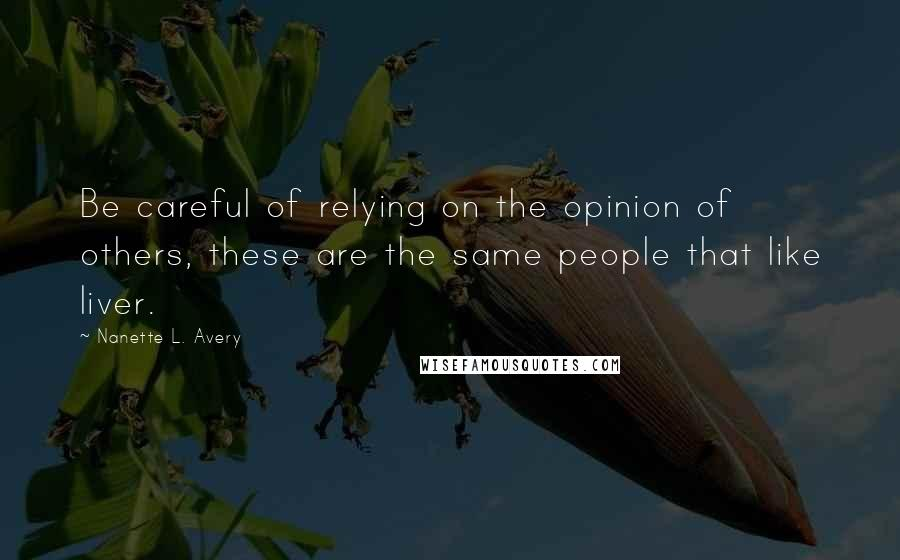 Nanette L. Avery quotes: Be careful of relying on the opinion of others, these are the same people that like liver.