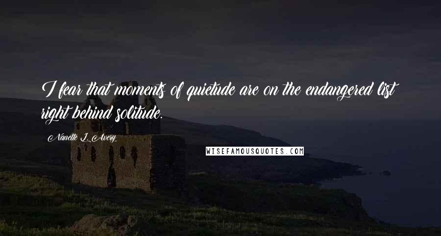 Nanette L. Avery quotes: I fear that moments of quietude are on the endangered list; right behind solitude.