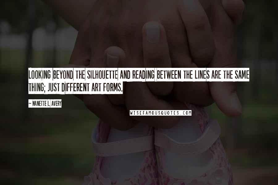 Nanette L. Avery quotes: Looking beyond the silhouette and reading between the lines are the same thing; just different art forms.