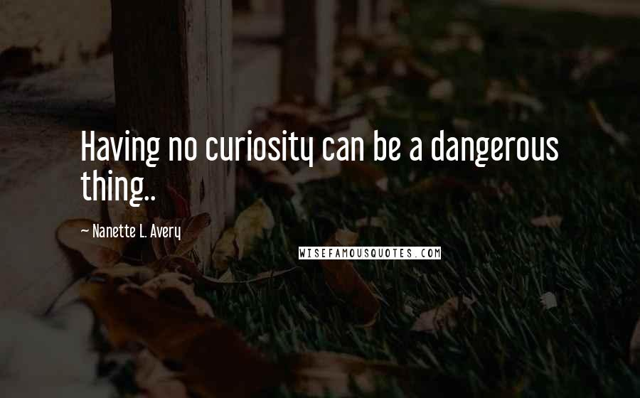 Nanette L. Avery quotes: Having no curiosity can be a dangerous thing..