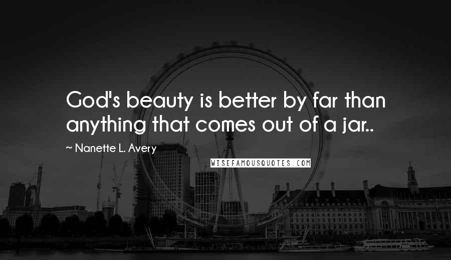 Nanette L. Avery quotes: God's beauty is better by far than anything that comes out of a jar..