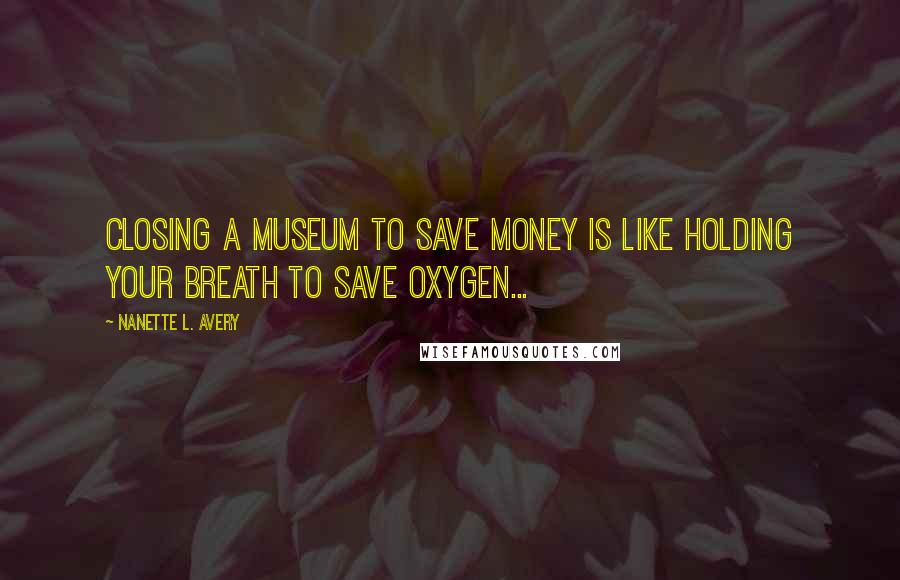Nanette L. Avery quotes: Closing a museum to save money is like holding your breath to save oxygen...
