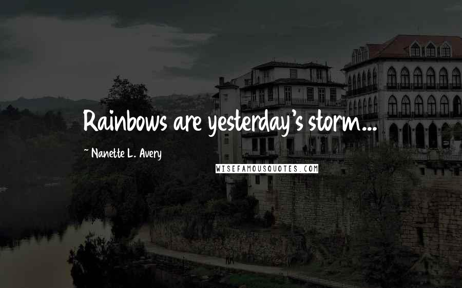 Nanette L. Avery quotes: Rainbows are yesterday's storm...