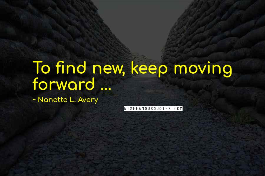 Nanette L. Avery quotes: To find new, keep moving forward ...