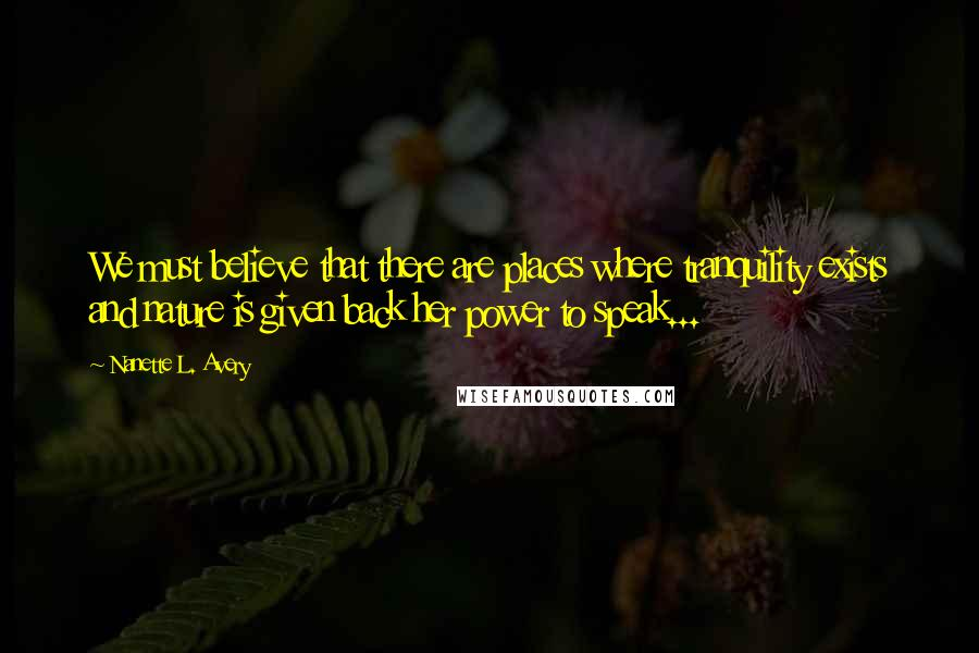 Nanette L. Avery quotes: We must believe that there are places where tranquility exists and nature is given back her power to speak...