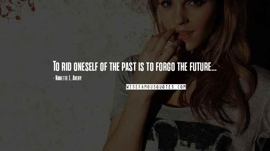 Nanette L. Avery quotes: To rid oneself of the past is to forgo the future...