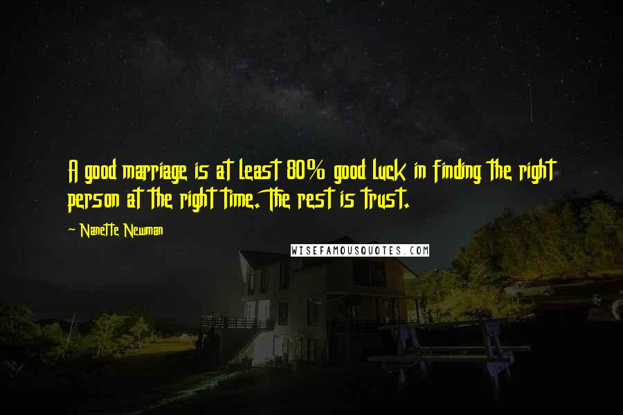 Nanette Newman quotes: A good marriage is at least 80% good luck in finding the right person at the right time. The rest is trust.