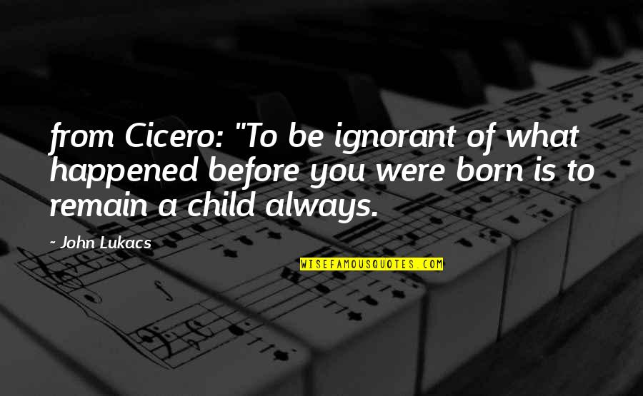 """Nanny And Poppy Quotes By John Lukacs: from Cicero: """"To be ignorant of what happened"""
