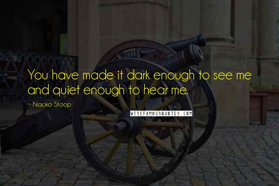 Naoko Stoop quotes: You have made it dark enough to see me and quiet enough to hear me.