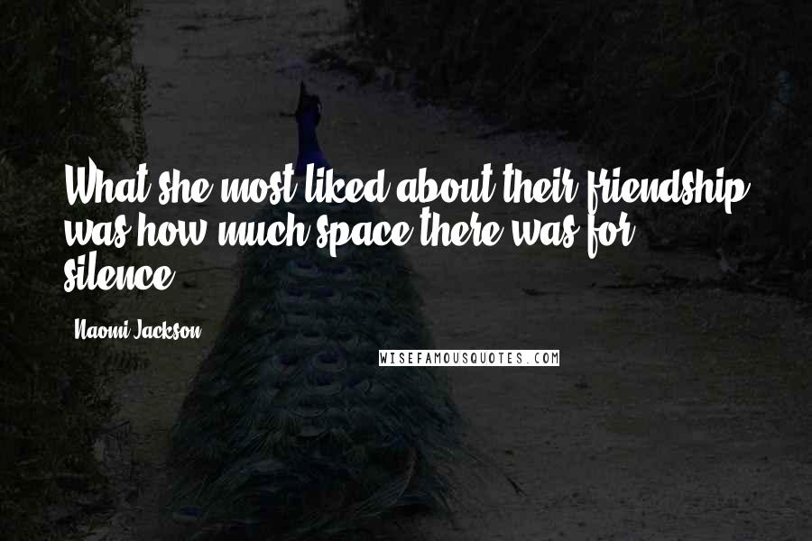 Naomi Jackson quotes: What she most liked about their friendship was how much space there was for silence[.]