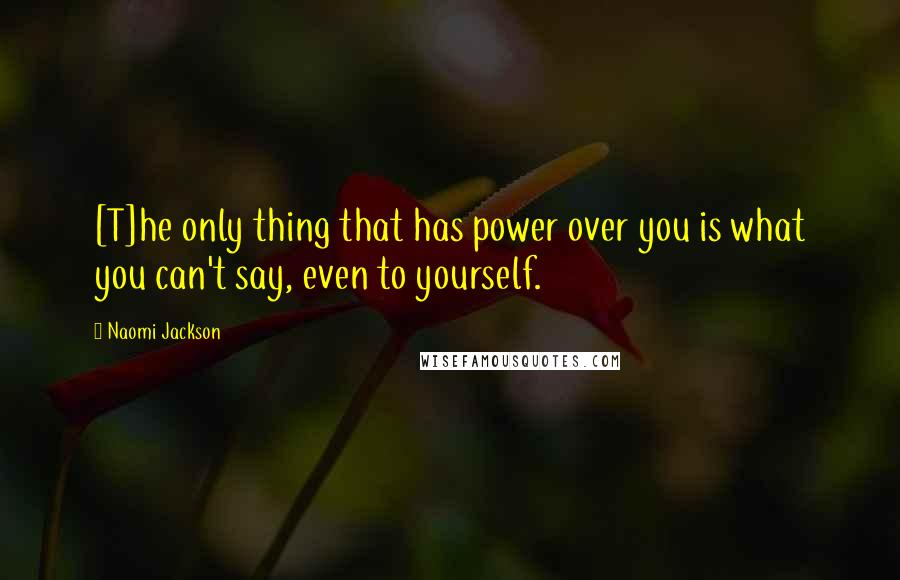Naomi Jackson quotes: [T]he only thing that has power over you is what you can't say, even to yourself.