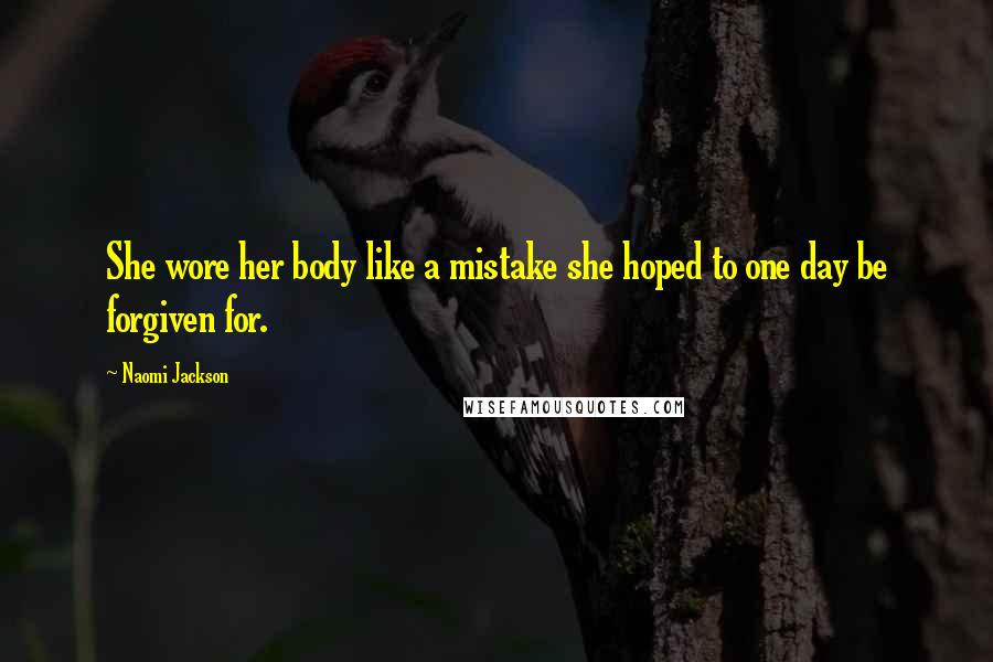 Naomi Jackson quotes: She wore her body like a mistake she hoped to one day be forgiven for.