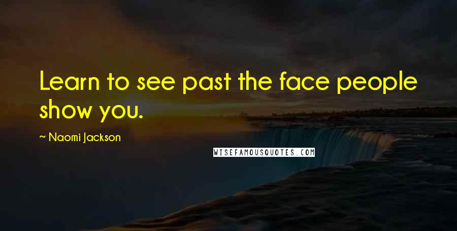 Naomi Jackson quotes: Learn to see past the face people show you.
