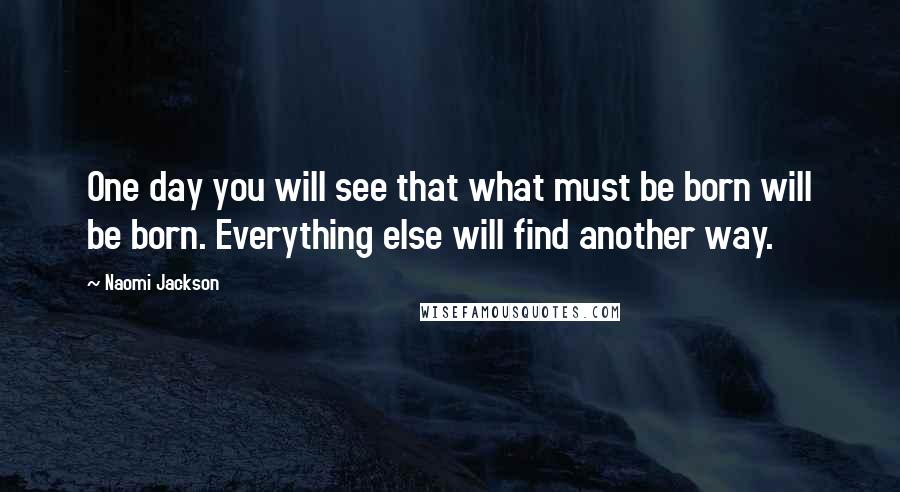Naomi Jackson quotes: One day you will see that what must be born will be born. Everything else will find another way.